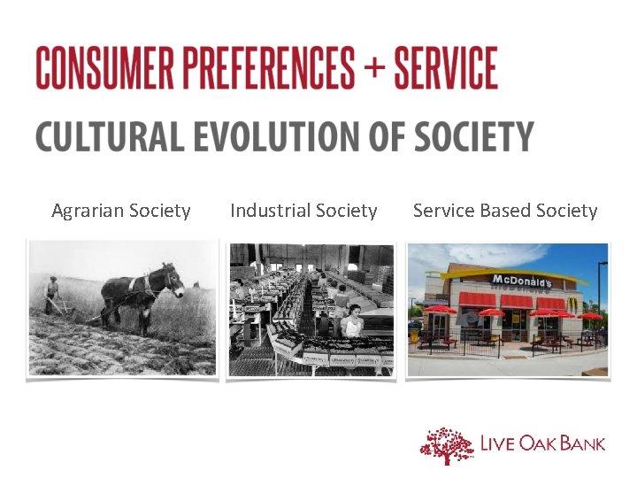 Agrarian Society Industrial Society Service Based Society