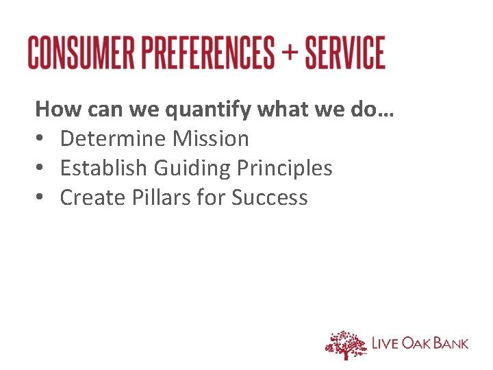 How can we quantify what we do… • Determine Mission • Establish Guiding Principles