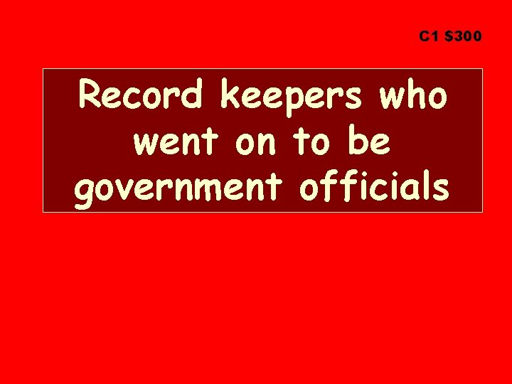 C 1 $300 Record keepers who went on to be government officials