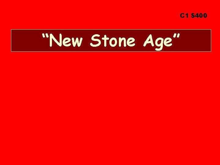 "C 1 $400 ""New Stone Age"""
