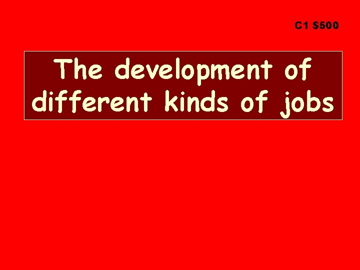 C 1 $500 The development of different kinds of jobs