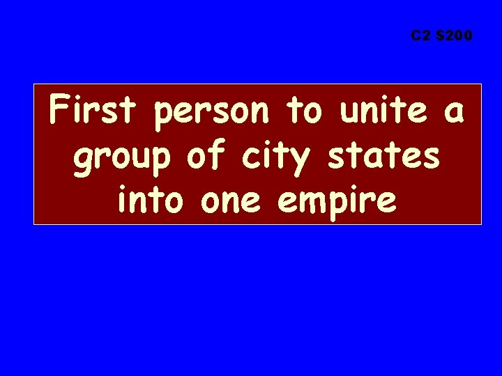 C 2 $200 First person to unite a group of city states into one