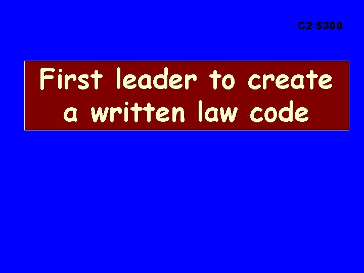 C 2 $300 First leader to create a written law code