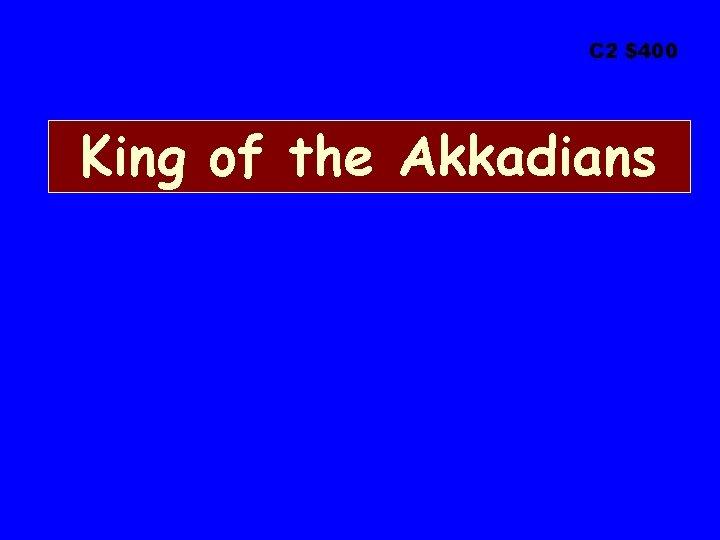 C 2 $400 King of the Akkadians