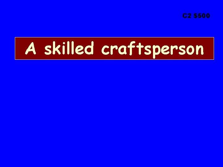 C 2 $500 A skilled craftsperson