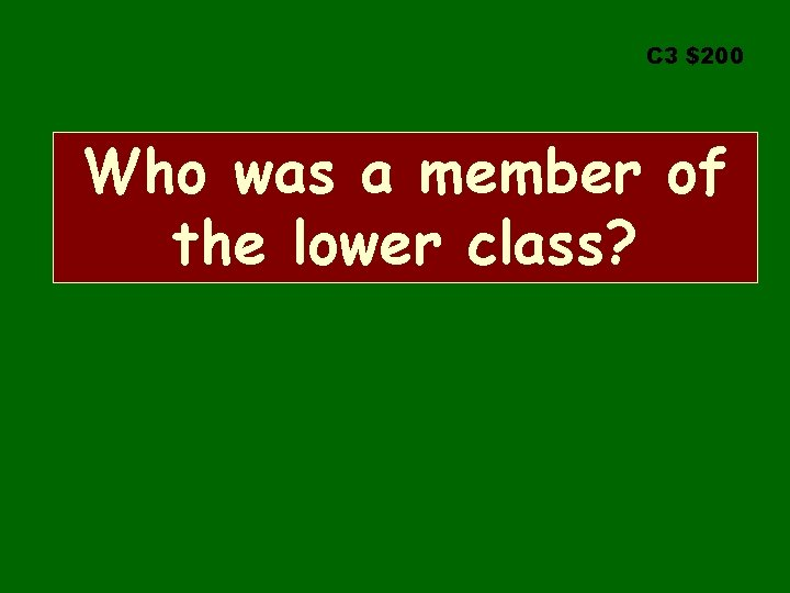 C 3 $200 Who was a member of the lower class?