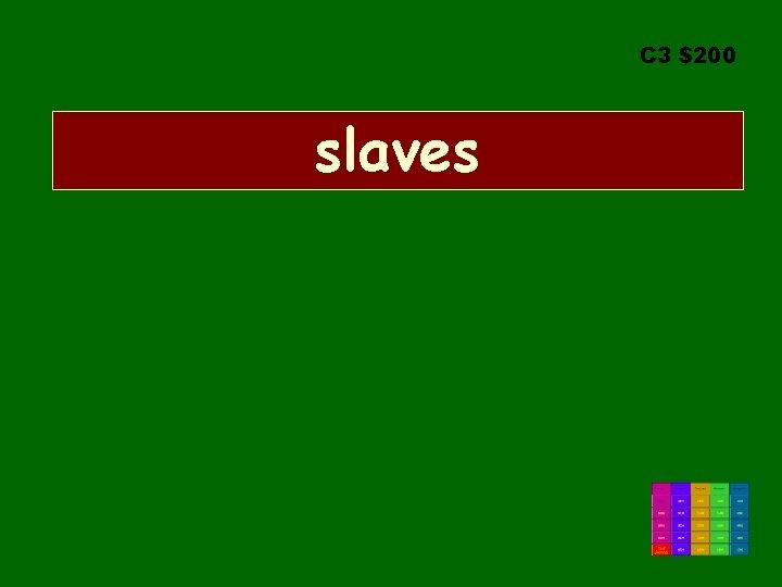 C 3 $200 slaves
