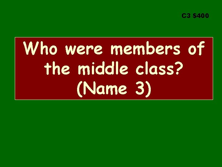 C 3 $400 Who were members of the middle class? (Name 3)