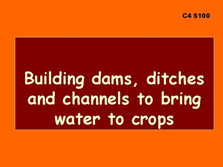 C 4 $100 Building dams, ditches and channels to bring water to crops