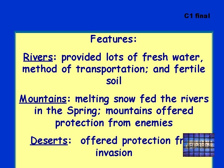C 1 final Features: Rivers: provided lots of fresh water, method of transportation; and