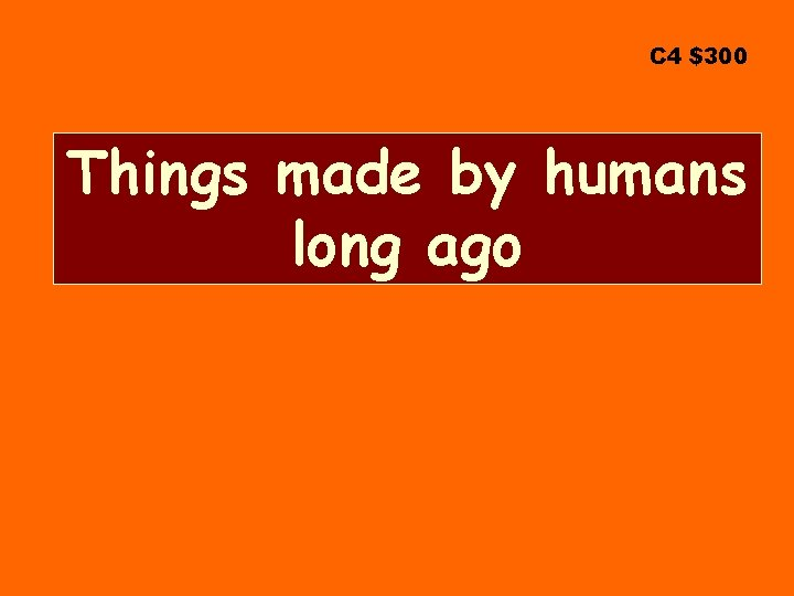 C 4 $300 Things made by humans long ago