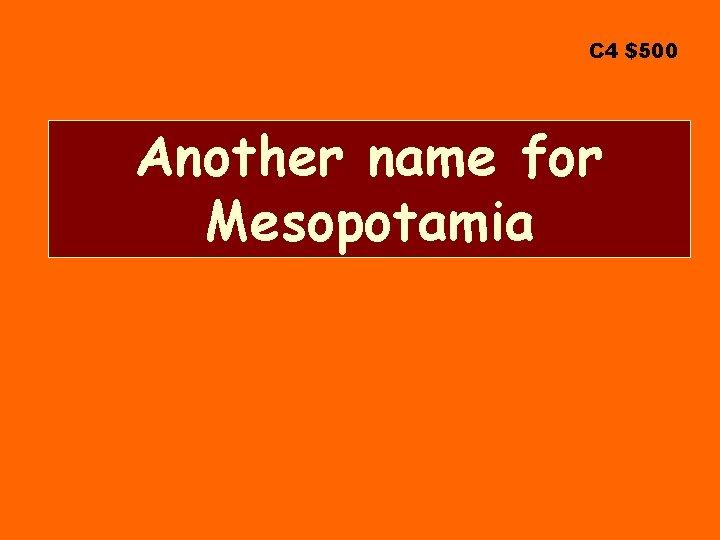 C 4 $500 Another name for Mesopotamia