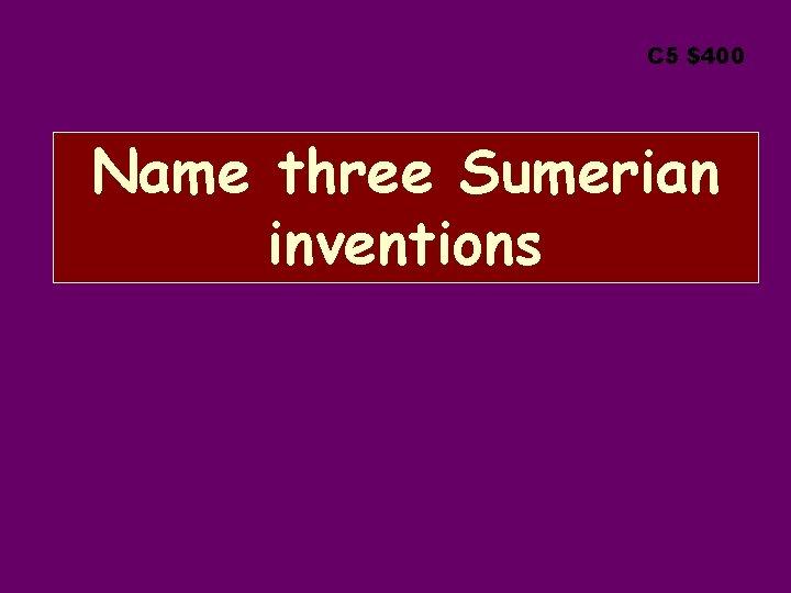 C 5 $400 Name three Sumerian inventions