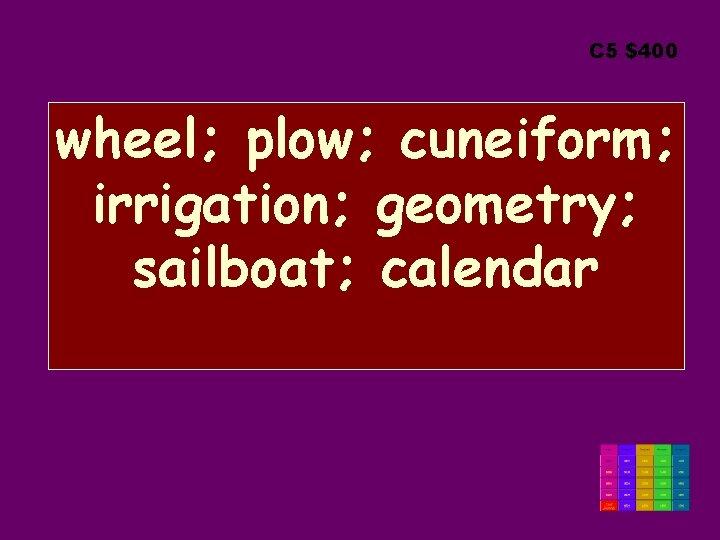 C 5 $400 wheel; plow; cuneiform; irrigation; geometry; sailboat; calendar