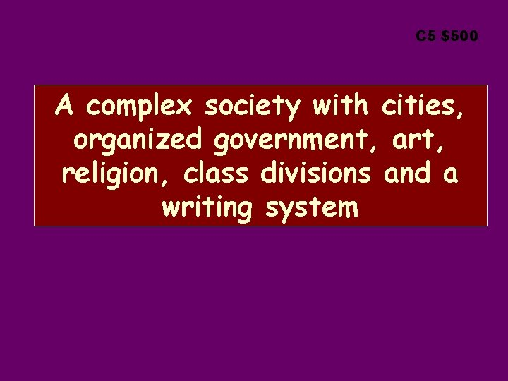 C 5 $500 A complex society with cities, organized government, art, religion, class divisions