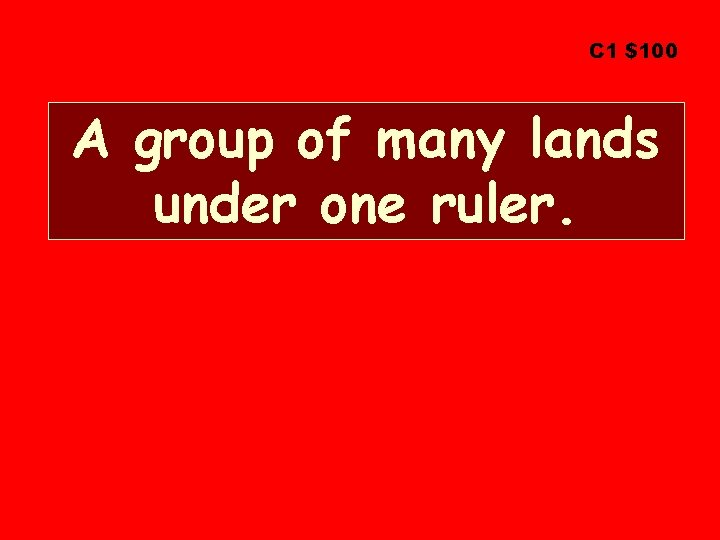 C 1 $100 A group of many lands under one ruler.