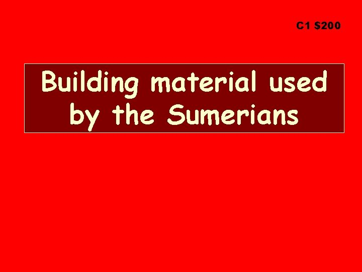 C 1 $200 Building material used by the Sumerians
