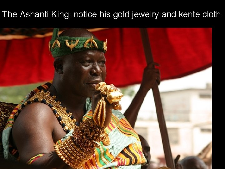 The Ashanti King: notice his gold jewelry and kente cloth