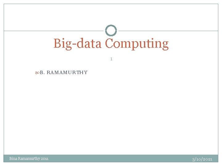 Big-data Computing 1 B. RAMAMURTHY Bina Ramamurthy 2011 3/10/2021