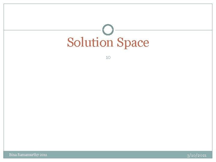 Solution Space 10 Bina Ramamurthy 2011 3/10/2021