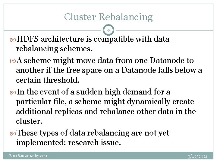 Cluster Rebalancing 39 HDFS architecture is compatible with data rebalancing schemes. A scheme might