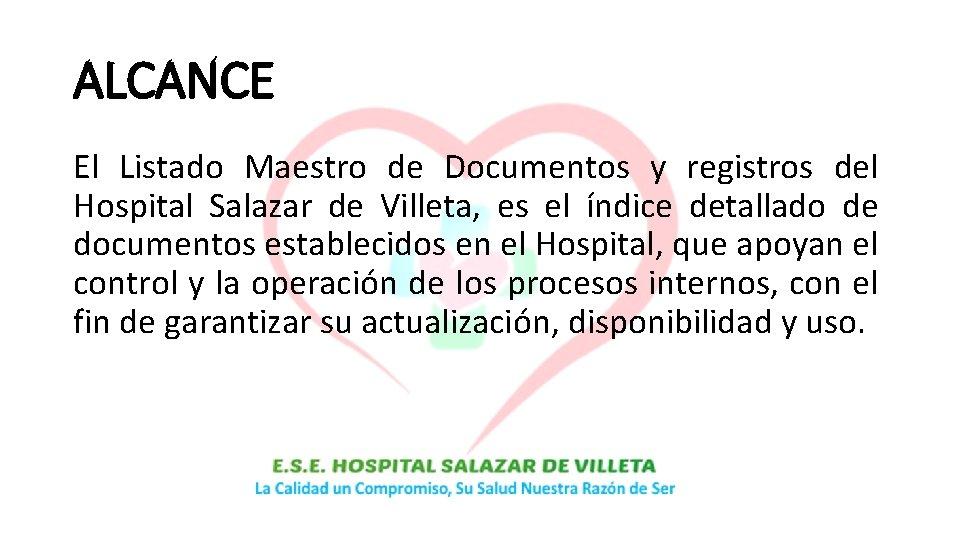 ALCANCE El Listado Maestro de Documentos y registros del Hospital Salazar de Villeta, es