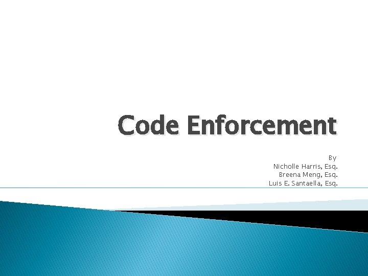Code Enforcement By Nicholle Harris, Esq. Breena Meng, Esq. Luis E. Santaella, Esq.