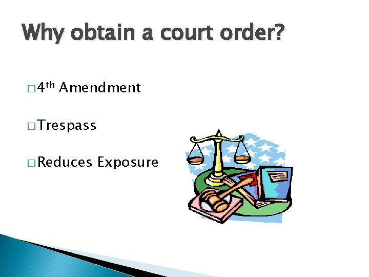 Why obtain a court order? � 4 th Amendment � Trespass � Reduces Exposure