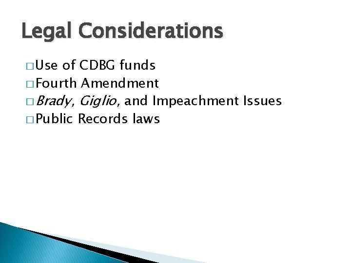 Legal Considerations � Use of CDBG funds � Fourth Amendment � Brady, Giglio, and