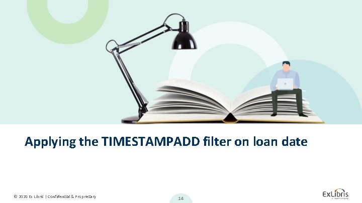 Applying the TIMESTAMPADD filter on loan date © 2020 Ex Libris   Confidential &