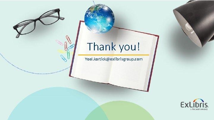 Thank you! Yoel. kortick@exlibrisgroup. com © 2020 Ex Libris   Confidential & Proprietary
