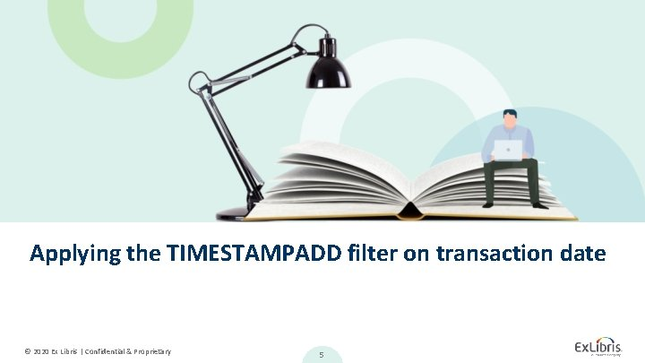 Applying the TIMESTAMPADD filter on transaction date © 2020 Ex Libris   Confidential &