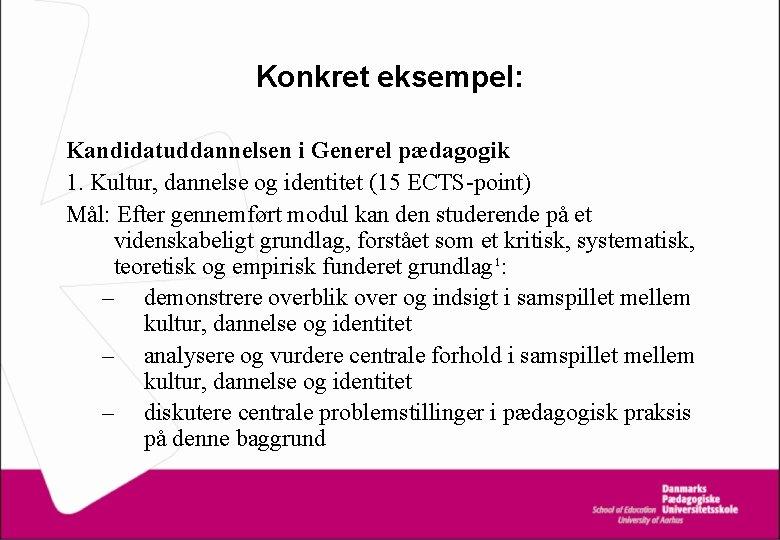 Konkret eksempel: Kandidatuddannelsen i Generel pædagogik 1. Kultur, dannelse og identitet (15 ECTS-point) Mål:
