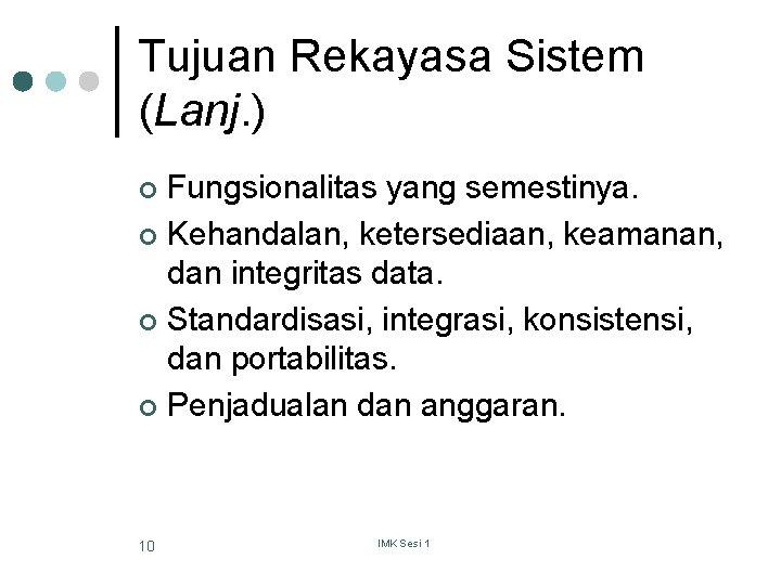 Tujuan Rekayasa Sistem (Lanj. ) Fungsionalitas yang semestinya. ¢ Kehandalan, ketersediaan, keamanan, dan integritas