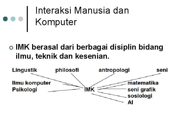 Interaksi Manusia dan Komputer ¢ IMK berasal dari berbagai disiplin bidang ilmu, teknik dan