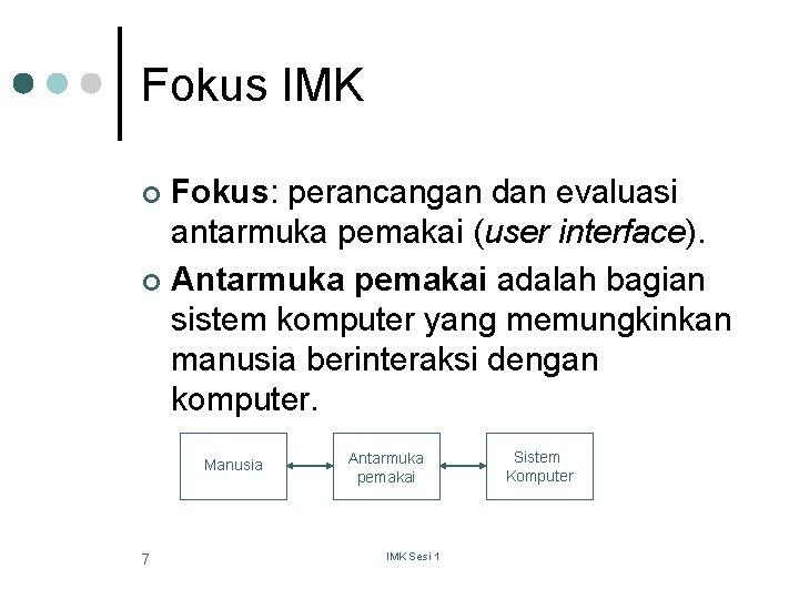 Fokus IMK Fokus: perancangan dan evaluasi antarmuka pemakai (user interface). ¢ Antarmuka pemakai adalah