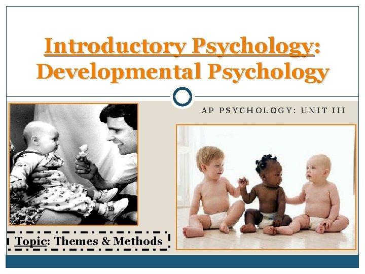 Introductory Psychology: Developmental Psychology AP PSYCHOLOGY: UNIT III Topic: Themes & Methods
