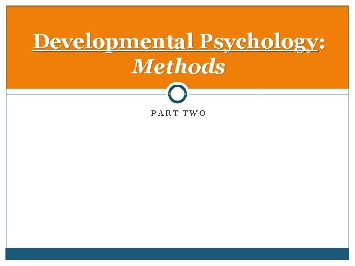 Developmental Psychology: Methods PART TWO