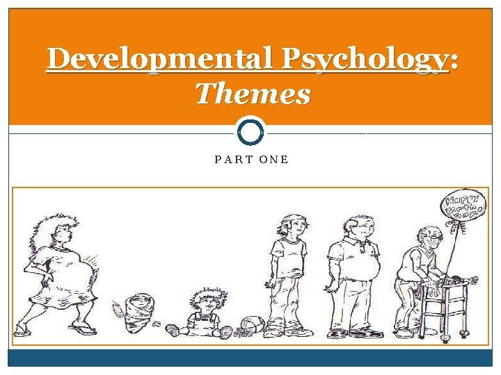 Developmental Psychology: Themes PART ONE