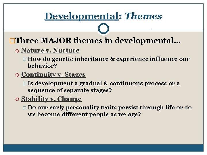 Developmental: Themes �Three MAJOR themes in developmental… Nature v. Nurture � How do genetic