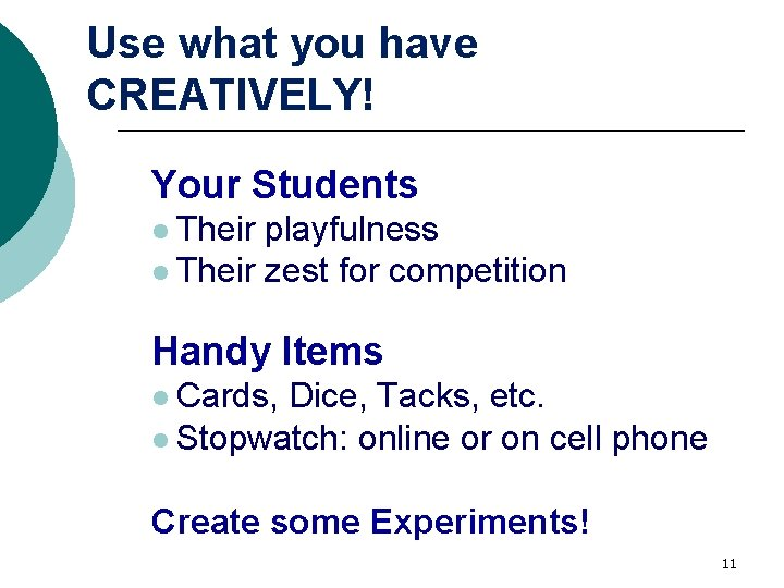 Use what you have CREATIVELY! Your Students l Their playfulness l Their zest for