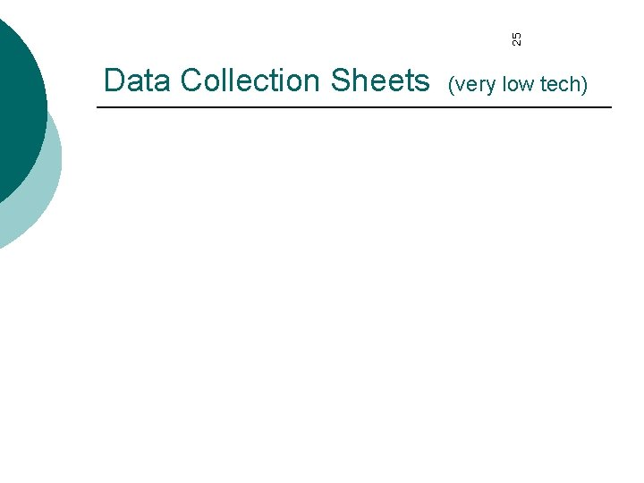 25 Data Collection Sheets (very low tech)