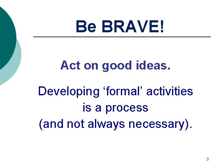 Be BRAVE! Act on good ideas. Developing 'formal' activities is a process (and not