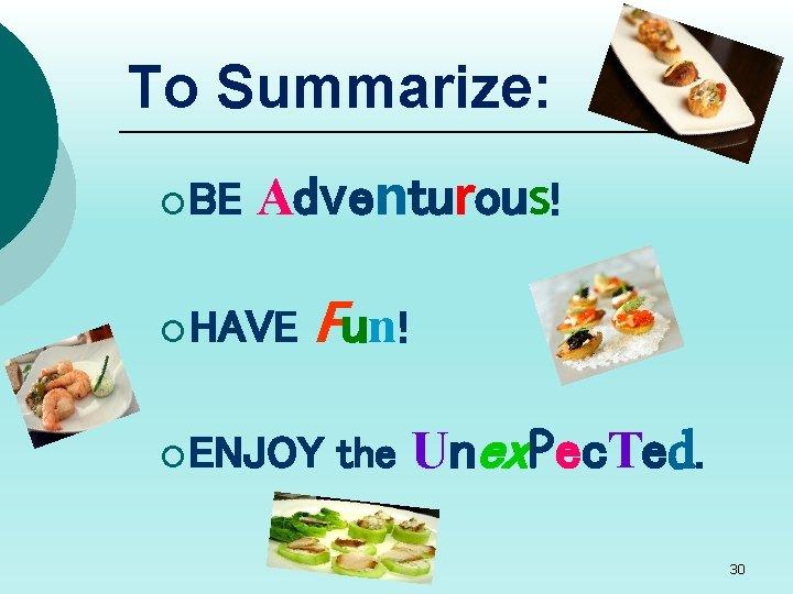 To Summarize: ¡ BE Adventurous! ¡ HAVE Fun! ¡ ENJOY the Unex. Pec. Ted.