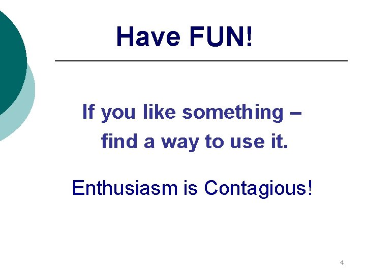 Have FUN! If you like something – find a way to use it. Enthusiasm