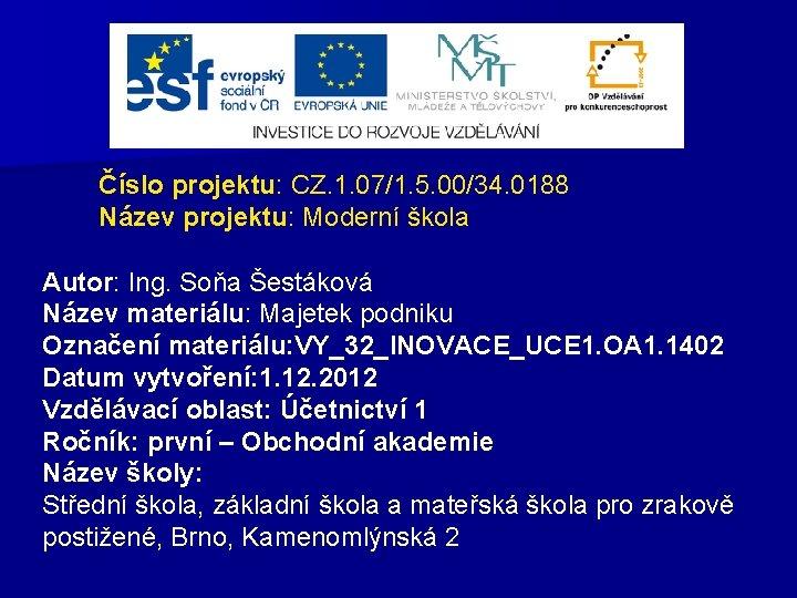Číslo projektu: CZ. 1. 07/1. 5. 00/34. 0188 Název projektu: Moderní škola Autor: Ing.