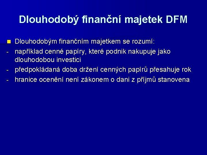 Dlouhodobý finanční majetek DFM Dlouhodobým finančním majetkem se rozumí: - například cenné papíry, které