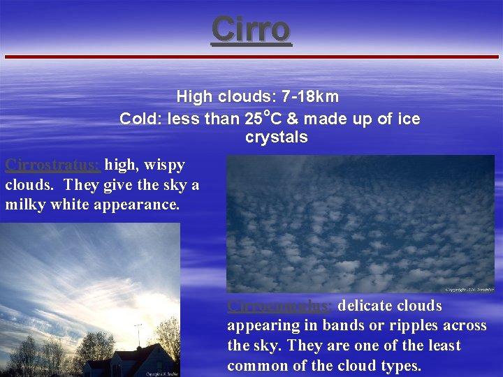 Cirro High clouds: 7 -18 km Cold: less than 25 o. C & made