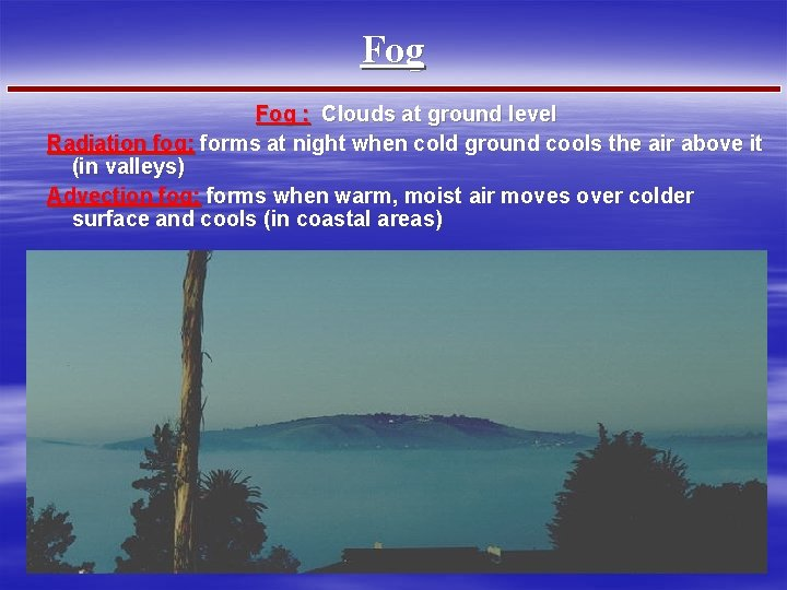 Fog : Clouds at ground level Radiation fog: forms at night when cold ground