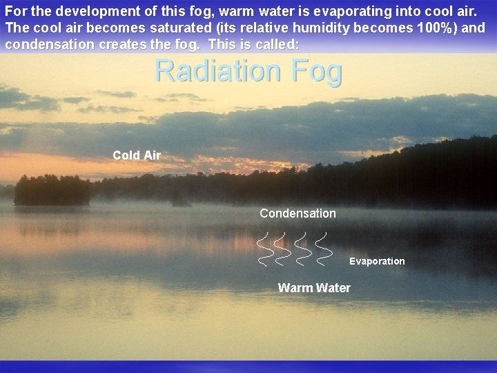 For the development of this fog, warm water is evaporating into cool air. The